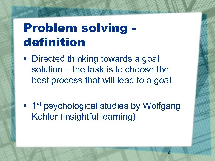 Problem solving definition • Directed thinking towards a goal solution – the task is