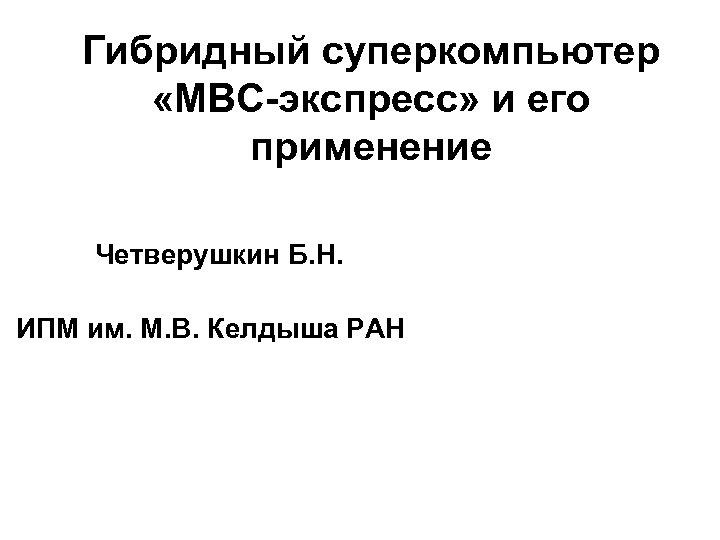 Гибридный суперкомпьютер «МВС-экспресс» и его применение Четверушкин Б. Н. ИПМ им. М. В. Келдыша