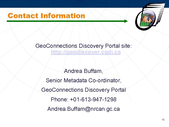 Contact Information Geo. Connections Discovery Portal site: http: //geodiscover. cgdi. ca Andrea Buffam, Senior