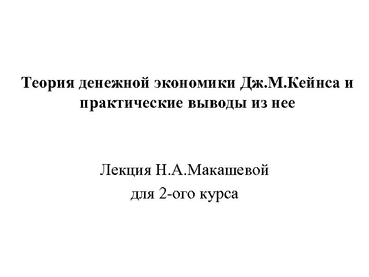 Теория денежной экономики Дж. М. Кейнса и практические выводы из нее Лекция Н. А.