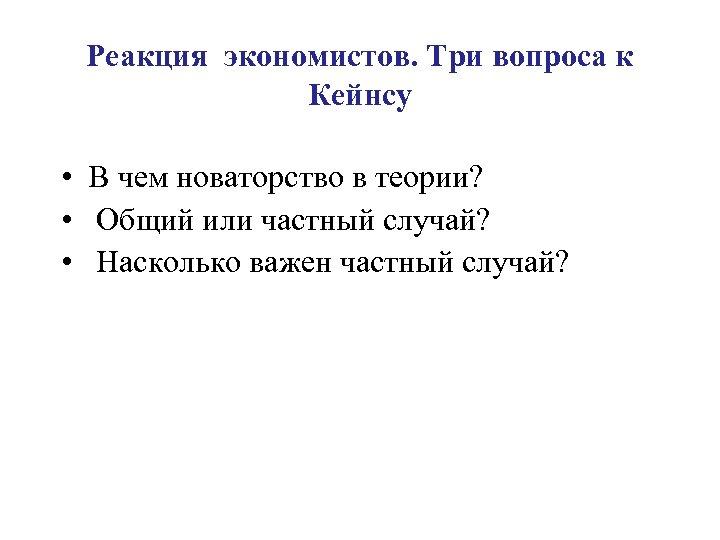 Реакция экономистов. Три вопроса к Кейнсу • В чем новаторство в теории? • Общий