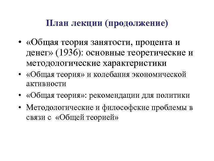 План лекции (продолжение) • «Общая теория занятости, процента и денег» (1936): основные теоретические и