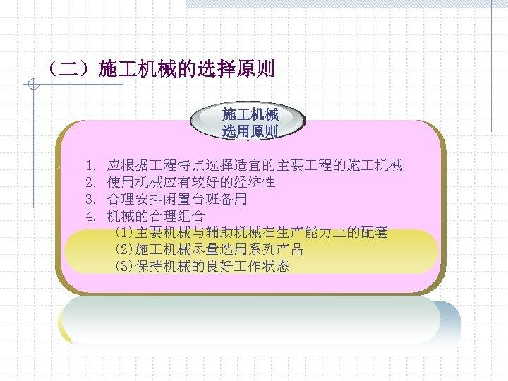 (二)施 机械的选择原则 施 机械 选用原则 1. 2. 3. 4. 应根据 程特点选择适宜的主要 程的施 机械 使用机械应有较好的经济性