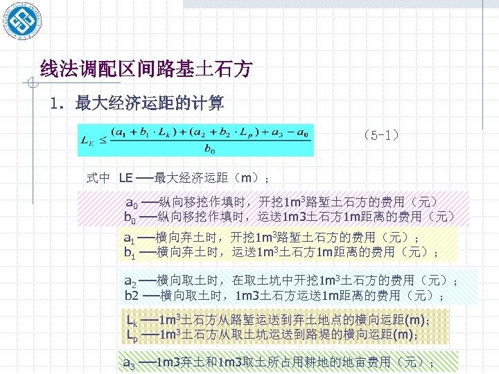 线法调配区间路基土石方 1.最大经济运距的计算 (5 -1) 式中 LE ──最大经济运距(m); a 0 ──纵向移挖作填时,开挖 1 m 3路堑土石方的费用(元) b