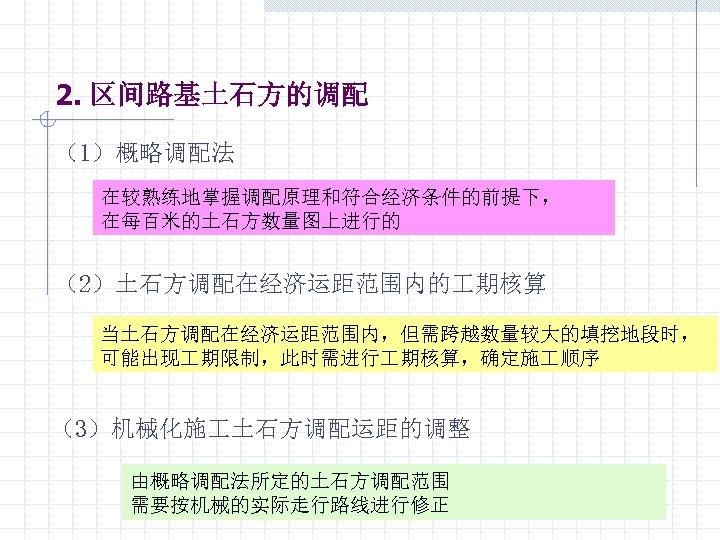 2. 区间路基土石方的调配 (1)概略调配法 在较熟练地掌握调配原理和符合经济条件的前提下, 在每百米的土石方数量图上进行的 (2)土石方调配在经济运距范围内的 期核算 当土石方调配在经济运距范围内,但需跨越数量较大的填挖地段时, 可能出现 期限制,此时需进行 期核算,确定施 顺序 (3)机械化施 土石方调配运距的调整