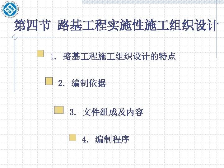 第四节 路基 程实施性施 组织设计 1. 路基 程施 组织设计的特点 2. 编制依据 3. 文件组成及内容 4. 编制程序