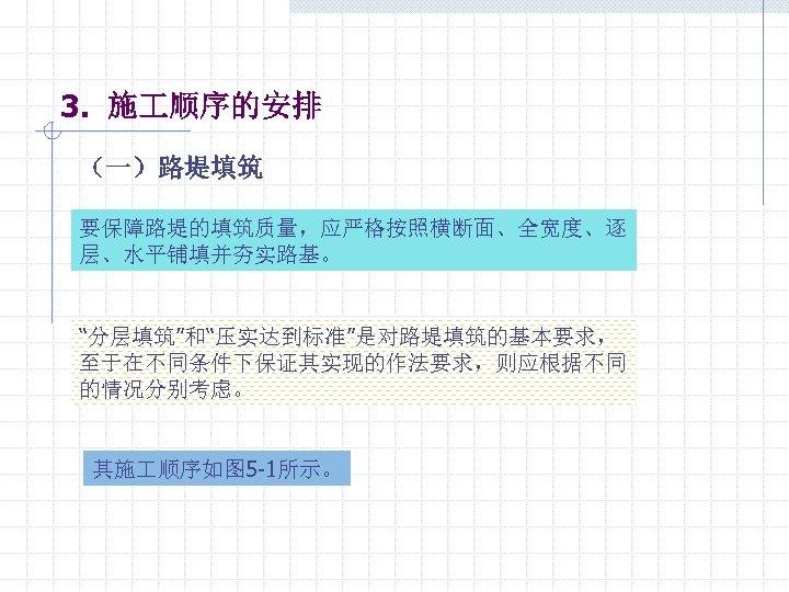 """3. 施 顺序的安排 (一)路堤填筑 要保障路堤的填筑质量,应严格按照横断面、全宽度、逐 层、水平铺填并夯实路基。 """"分层填筑""""和""""压实达到标准""""是对路堤填筑的基本要求, 至于在不同条件下保证其实现的作法要求,则应根据不同 的情况分别考虑。 其施 顺序如图 5 -1所示。"""