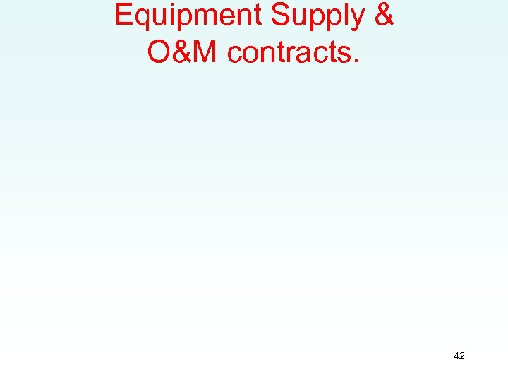 Equipment Supply & O&M contracts. 42