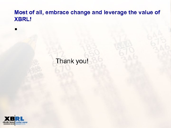 Most of all, embrace change and leverage the value of XBRL! § Thank you!