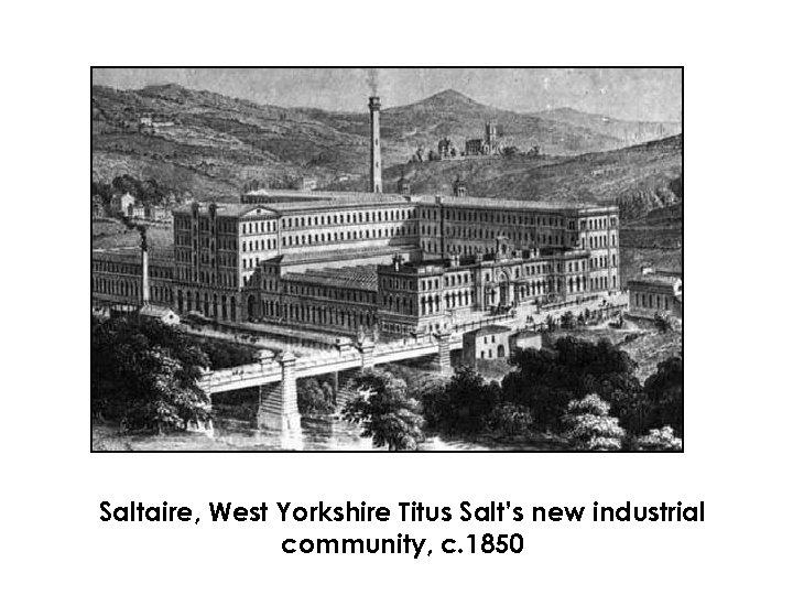 Saltaire, West Yorkshire Titus Salt's new industrial community, c. 1850