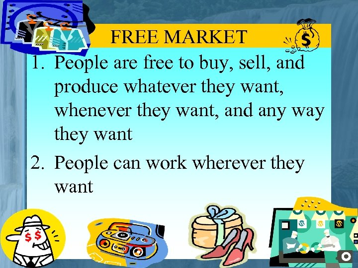 FREE MARKET 1. People are free to buy, sell, and produce whatever they want,