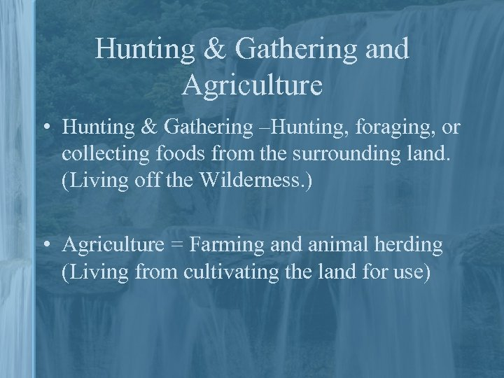 Hunting & Gathering and Agriculture • Hunting & Gathering –Hunting, foraging, or collecting foods