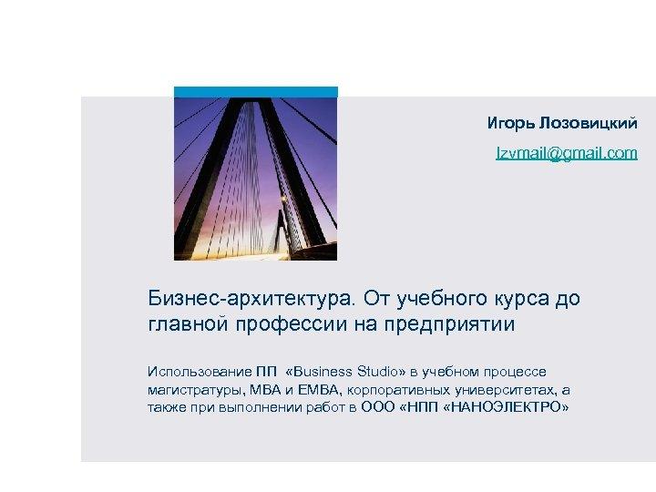 Игорь Лозовицкий lzvmail@gmail. com Бизнес-архитектура. От учебного курса до главной профессии на предприятии Использование