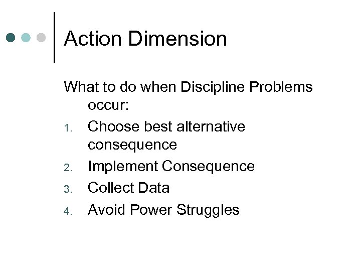 Action Dimension What to do when Discipline Problems occur: 1. Choose best alternative consequence