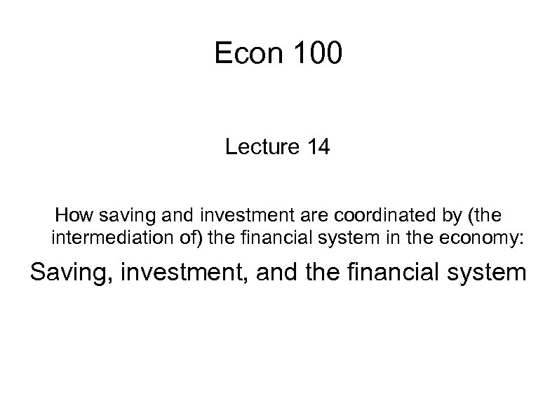 Econ 100 Lecture 14 How saving and investment are coordinated by (the intermediation of)