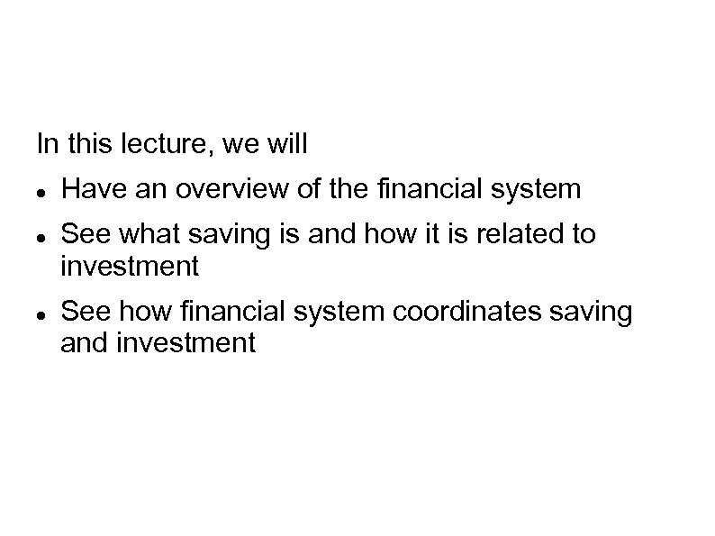 In this lecture, we will Have an overview of the financial system See what