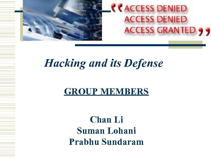 Hacking and its Defense GROUP MEMBERS Chan Li Suman Lohani Prabhu Sundaram