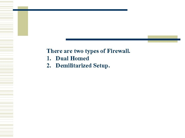 There are two types of Firewall. 1. Dual Homed 2. Demilitarized Setup.