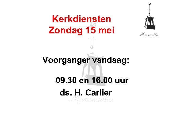 Kerkdiensten Zondag 15 mei Voorganger vandaag: 09. 30 en 16. 00 uur ds. H.