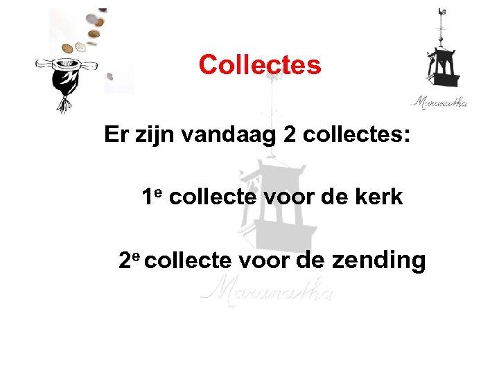 Collectes Er zijn vandaag 2 collectes: 1 e collecte voor de kerk 2 e