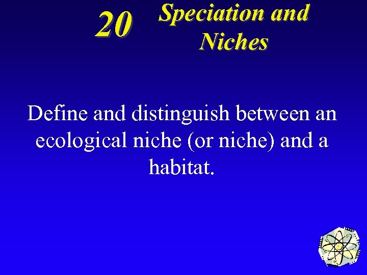 20 Speciation and Niches Define and distinguish between an ecological niche (or niche) and