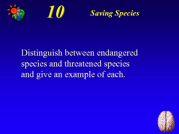 10 Saving Species Distinguish between endangered species and threatened species and give an example