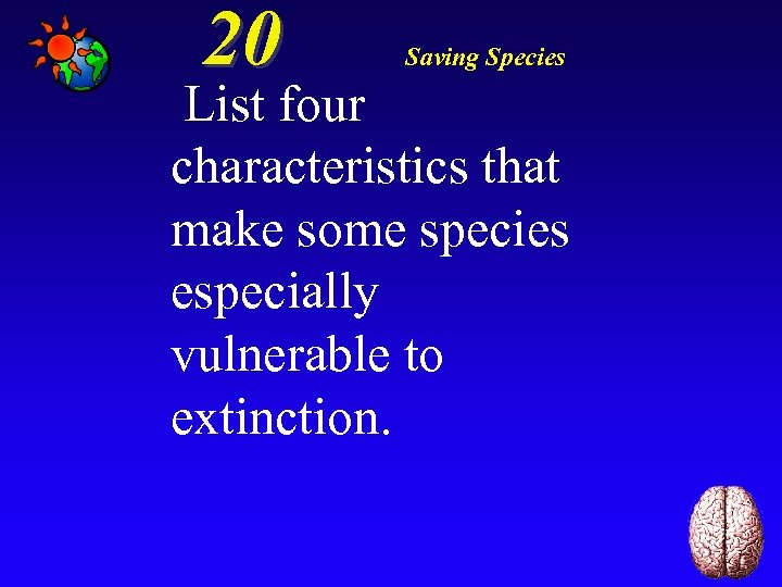 20 Saving Species List four characteristics that make some species especially vulnerable to extinction.