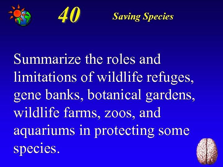 40 Saving Species Summarize the roles and limitations of wildlife refuges, gene banks, botanical
