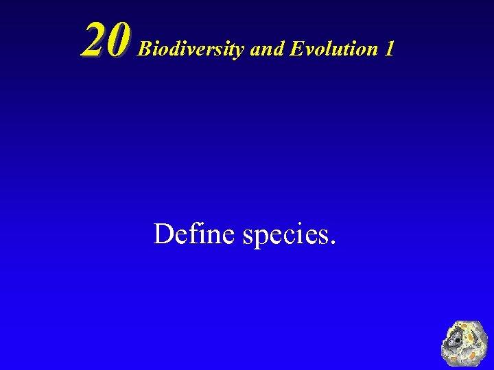 20 Biodiversity and Evolution 1 Define species.