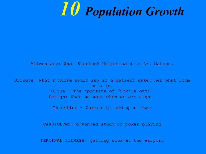 10 Population Growth Alimentary: What Sherlock Holmes said to Dr. Watson. Urinate: What a