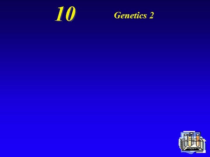 10 Genetics 2