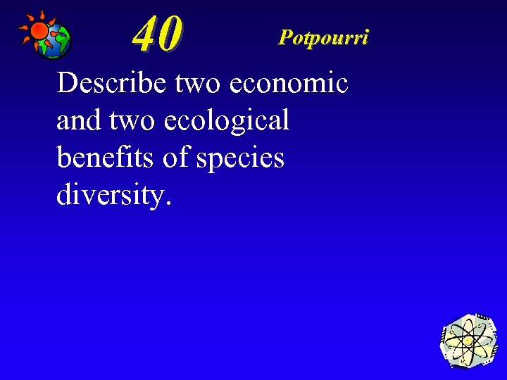 40 Potpourri Describe two economic and two ecological benefits of species diversity.