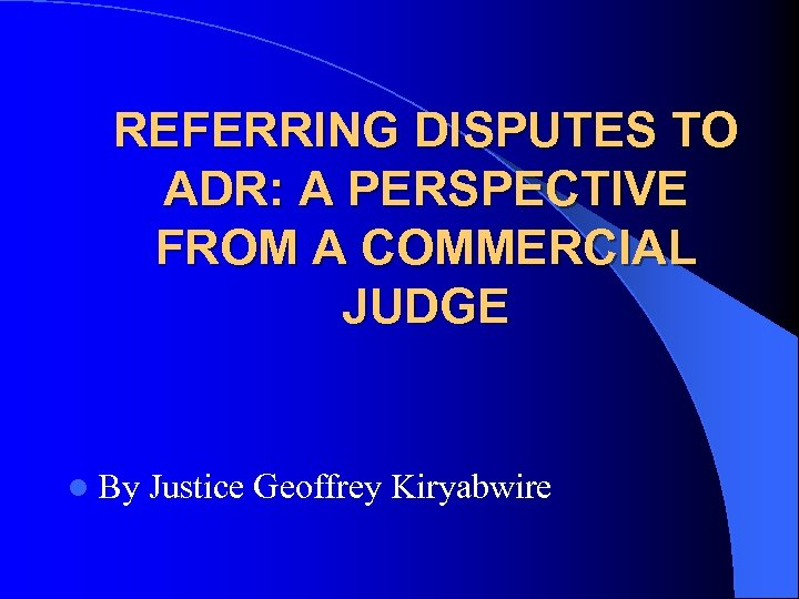 REFERRING DISPUTES TO ADR: A PERSPECTIVE FROM A COMMERCIAL JUDGE l By Justice Geoffrey