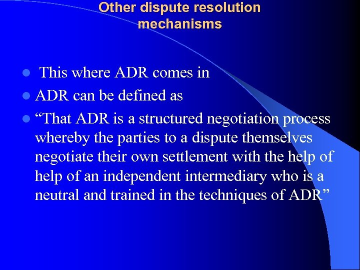 Other dispute resolution mechanisms l This where ADR comes in l ADR can be
