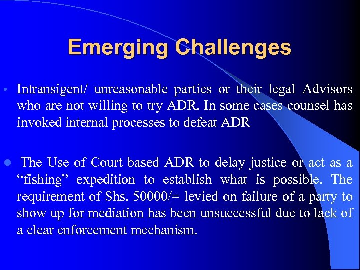 Emerging Challenges • Intransigent/ unreasonable parties or their legal Advisors who are not willing