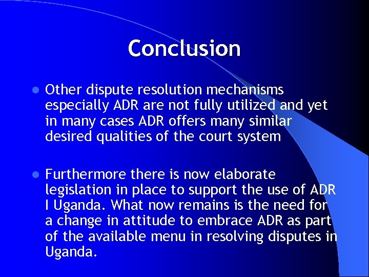 Conclusion l Other dispute resolution mechanisms especially ADR are not fully utilized and yet