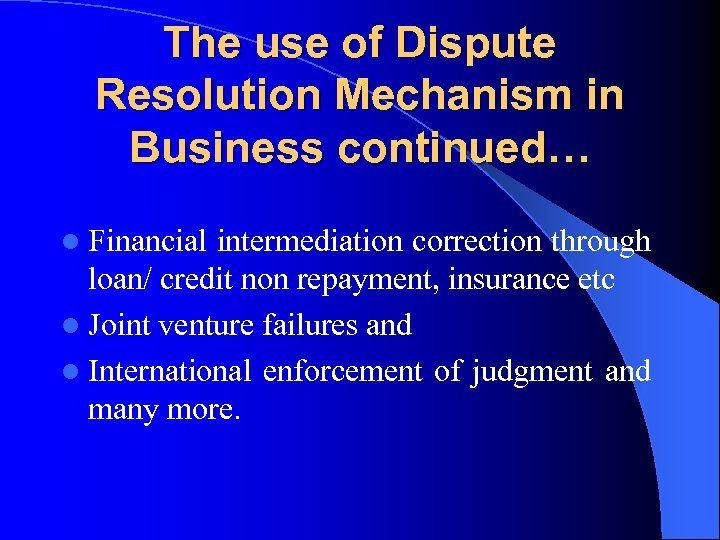 The use of Dispute Resolution Mechanism in Business continued… l Financial intermediation correction through