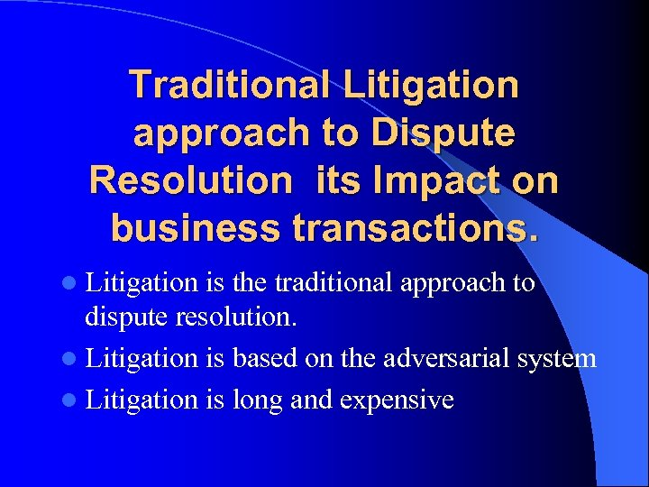 Traditional Litigation approach to Dispute Resolution its Impact on business transactions. l Litigation is