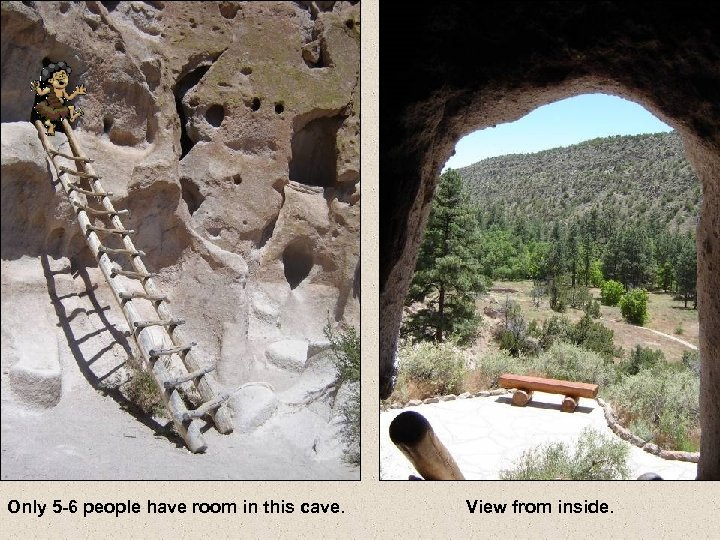 Only 5 -6 people have room in this cave. View from inside.