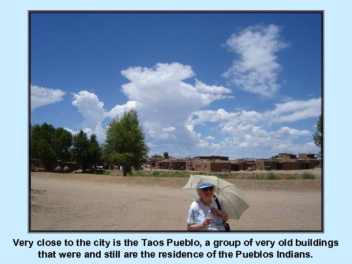 Very close to the city is the Taos Pueblo, a group of very old