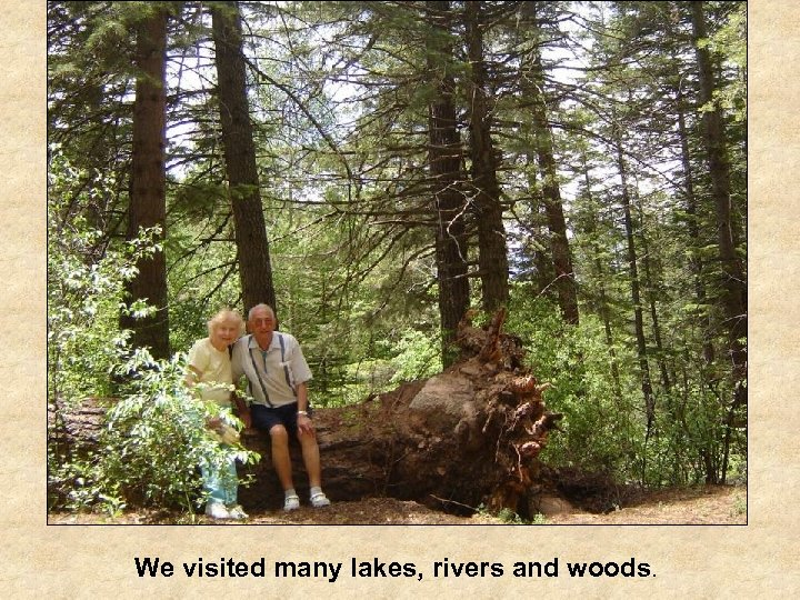 We visited many lakes, rivers and woods.