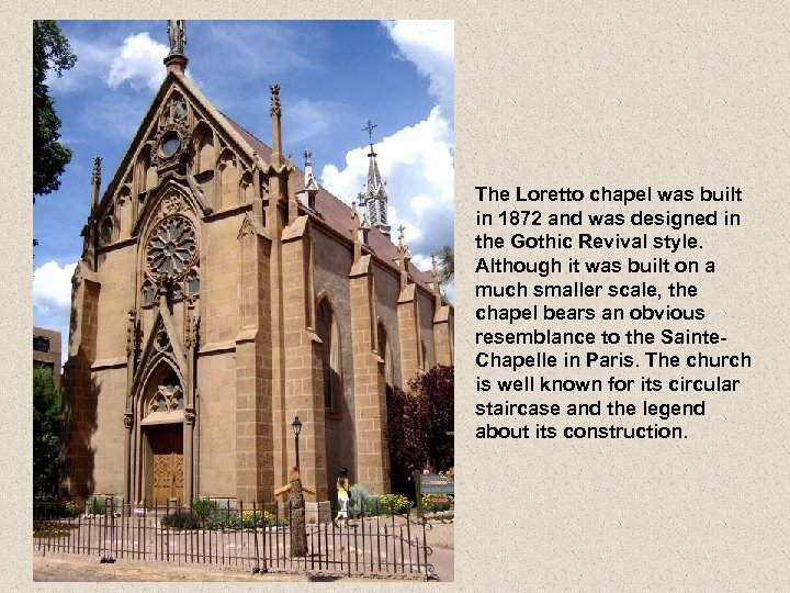 The Loretto chapel was built in 1872 and was designed in the Gothic Revival