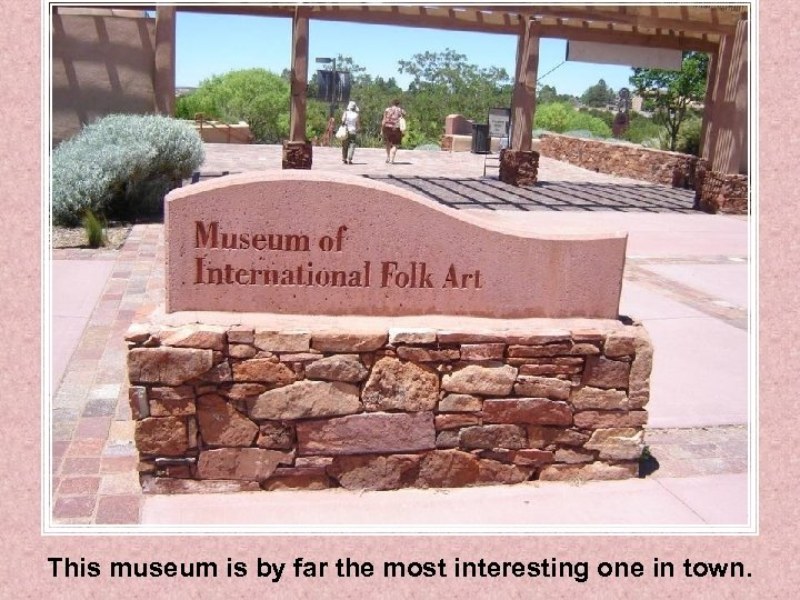 This museum is by far the most interesting one in town.