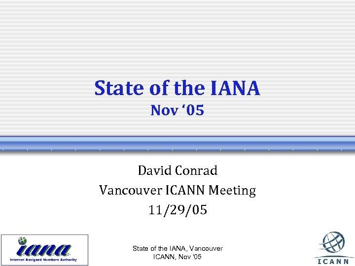 State of the IANA Nov ' 05 David Conrad Vancouver ICANN Meeting 11/29/05 State