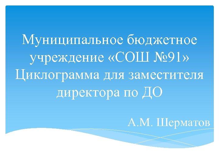 Муниципальное бюджетное учреждение «СОШ № 91» Циклограмма для заместителя директора по ДО А. М.