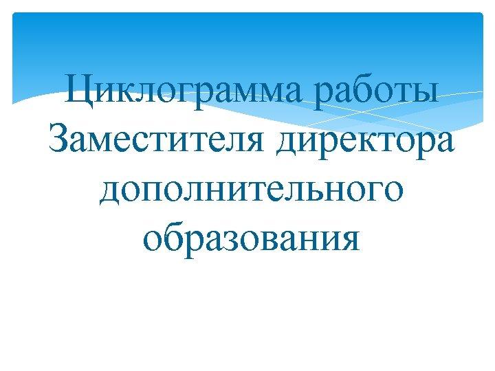 Циклограмма работы Заместителя директора дополнительного образования