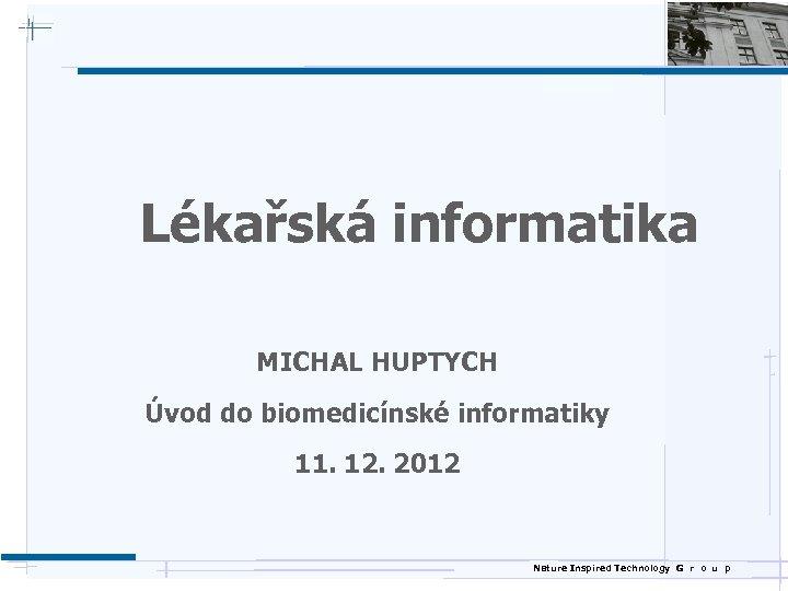 Lékařská informatika MICHAL HUPTYCH Úvod do biomedicínské informatiky 11. 12. 2012 Nature Inspired Technology