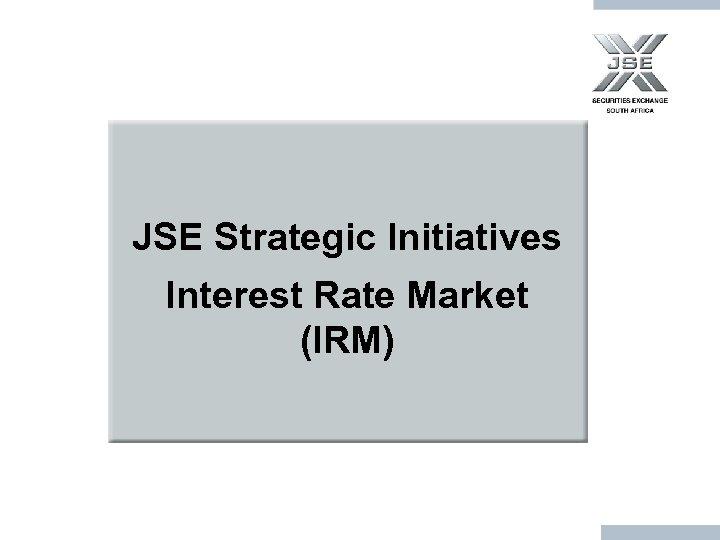 JSE Strategic Initiatives Interest Rate Market (IRM)