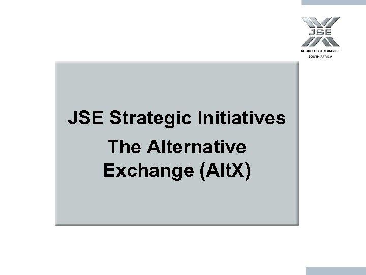 JSE Strategic Initiatives The Alternative Exchange (Alt. X)
