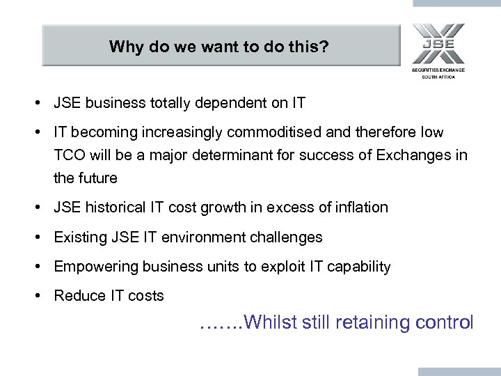 Why do we want to do this? • JSE business totally dependent on IT